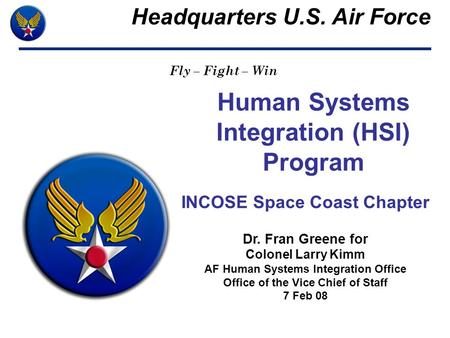 Human Systems Integration (HSI) Program INCOSE Space Coast Chapter Dr. Fran Greene for Colonel Larry Kimm AF Human Systems Integration Office Office of.