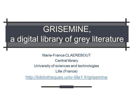 GRISEMINE, a digital library of grey literature Marie-France CLAEREBOUT Central library University of sciences and technologies Lille (France)
