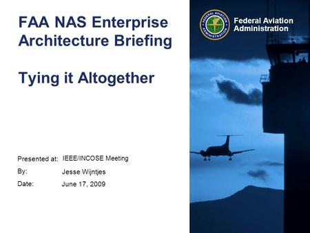 Presented at: By: Date: Federal Aviation Administration FAA NAS Enterprise Architecture Briefing Tying it Altogether IEEE/INCOSE Meeting Jesse Wijntjes.