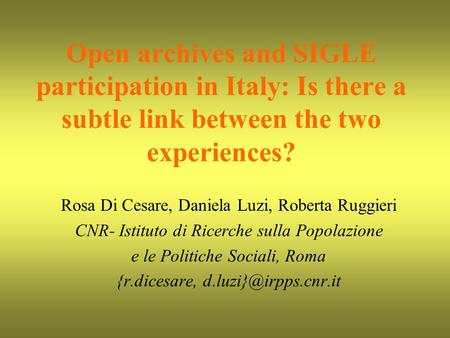 Open archives and SIGLE participation in Italy: Is there a subtle link between the two experiences? Rosa Di Cesare, Daniela Luzi, Roberta Ruggieri CNR-