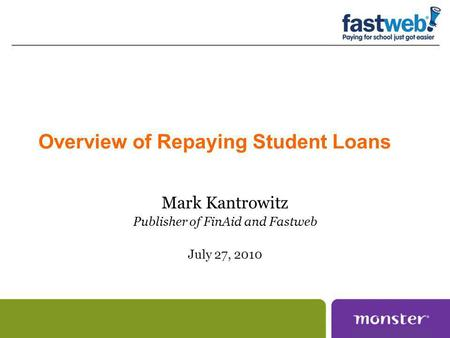 Overview of Repaying Student Loans Mark Kantrowitz Publisher of FinAid and Fastweb July 27, 2010.