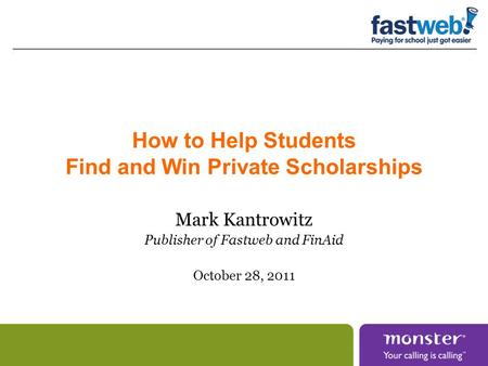 How to Help Students Find and Win Private Scholarships Mark Kantrowitz Publisher of Fastweb and FinAid October 28, 2011.