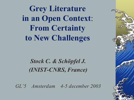 Grey Literature in an Open Context: From Certainty to New Challenges Stock C. & Schöpfel J. (INIST-CNRS, France) GL5 Amsterdam 4-5 december 2003.