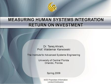 MEASURING HUMAN SYSTEMS INTEGRATION RETURN ON INVESTMENT Dr. Tareq Ahram, Prof. Waldemar Karwowski The Institute for Advanced Systems Engineering University.
