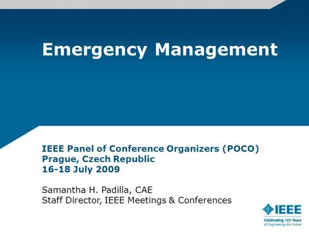 Emergency Management IEEE Panel of Conference Organizers (POCO) Prague, Czech Republic 16-18 July 2009 Samantha H. Padilla, CAE Staff Director, IEEE Meetings.