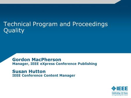 Technical Program and Proceedings Quality Gordon MacPherson Manager, IEEE eXpress Conference Publishing Susan Hutton IEEE Conference Content Manager.