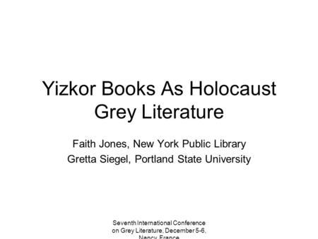 Seventh International Conference on Grey Literature, December 5-6, Nancy, France Yizkor Books As Holocaust Grey Literature Faith Jones, New York Public.
