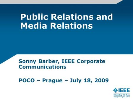 Public Relations and Media Relations Sonny Barber, IEEE Corporate Communications POCO – Prague – July 18, 2009.
