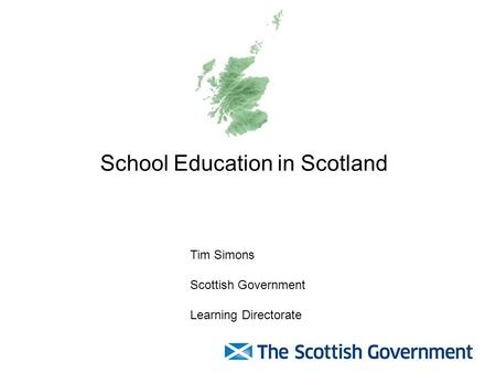 School Education in Scotland Tim Simons Scottish Government Learning Directorate.