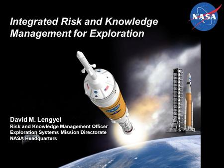 Integrated Risk and Knowledge Management for Exploration David M. Lengyel Risk and Knowledge Management Officer Exploration Systems Mission Directorate.