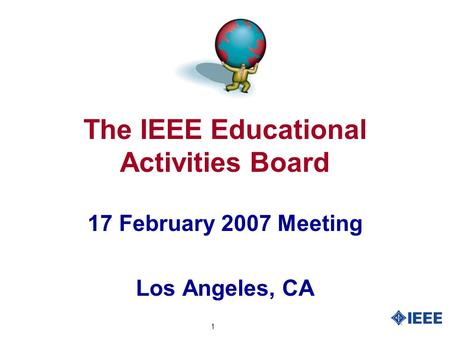 1 The IEEE Educational Activities Board 17 February 2007 Meeting Los Angeles, CA.