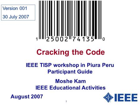 1 Cracking the Code Moshe Kam IEEE Educational Activities IEEE TISP workshop in Piura Peru Participant Guide August 2007 Version 001 30 July 2007.