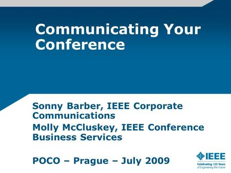 Communicating Your Conference Sonny Barber, IEEE Corporate Communications Molly McCluskey, IEEE Conference Business Services POCO – Prague – July 2009.