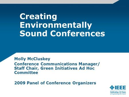 Creating Environmentally Sound Conferences Molly McCluskey Conference Communications Manager/ Staff Chair, Green Initiatives Ad Hoc Committee 2009 Panel.