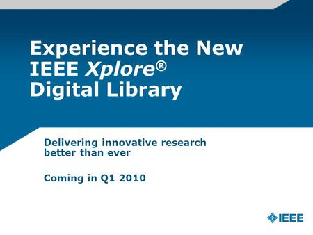 Experience the New IEEE Xplore ® Digital Library Delivering innovative research better than ever Coming in Q1 2010.