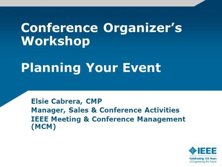 Conference Organizers Workshop Planning Your Event Elsie Cabrera, CMP Manager, Sales & Conference Activities IEEE Meeting & Conference Management (MCM)