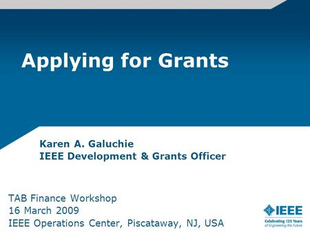 Applying for Grants Karen A. Galuchie IEEE Development & Grants Officer TAB Finance Workshop 16 March 2009 IEEE Operations Center, Piscataway, NJ, USA.