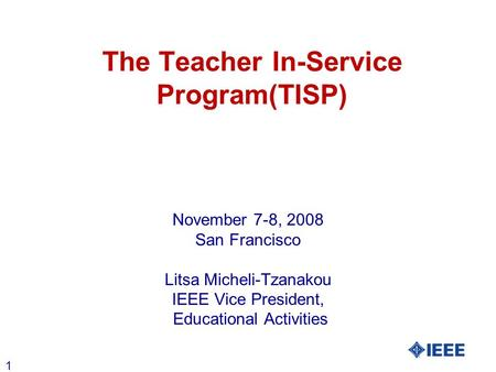 1 The Teacher In-Service Program(TISP) November 7-8, 2008 San Francisco Litsa Micheli-Tzanakou IEEE Vice President, Educational Activities.