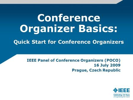 Conference Organizer Basics: IEEE Panel of Conference Organizers (POCO) 16 July 2009 Prague, Czech Republic Quick Start for Conference Organizers.