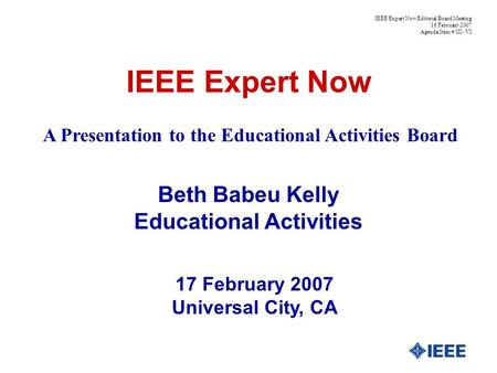IEEE Expert Now Beth Babeu Kelly Educational Activities 17 February 2007 Universal City, CA IEEE Expert Now Editorial Board Meeting 16 February 2007 Agenda.