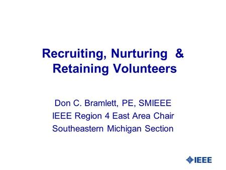 Recruiting, Nurturing & Retaining Volunteers Don C. Bramlett, PE, SMIEEE IEEE Region 4 East Area Chair Southeastern Michigan Section.