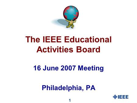 1 The IEEE Educational Activities Board 16 June 2007 Meeting Philadelphia, PA.