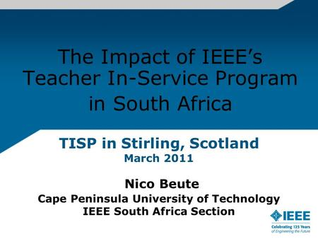 TISP in Stirling, Scotland March 2011 Nico Beute Cape Peninsula University of Technology IEEE South Africa Section The Impact of IEEEs Teacher In-Service.