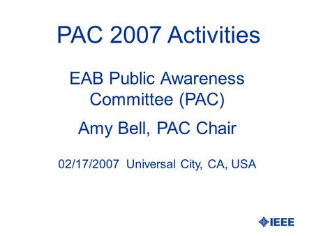 PAC 2007 Activities Amy Bell, PAC Chair EAB Public Awareness Committee (PAC) 02/17/2007 Universal City, CA, USA.