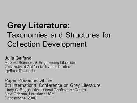 Grey Literature: Taxonomies and Structures for Collection Development Julia Gelfand Applied Sciences & Engineering Librarian University of California,