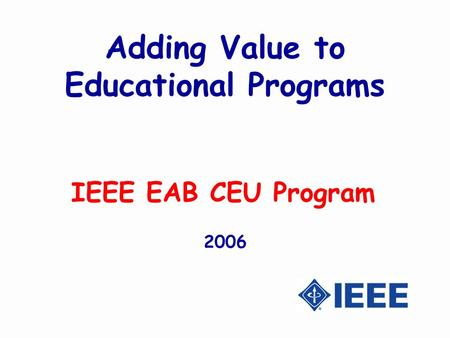 Adding Value to Educational Programs IEEE EAB CEU Program 2006.
