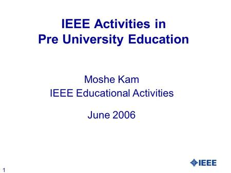 1 IEEE Activities in Pre University Education Moshe Kam IEEE Educational Activities June 2006.