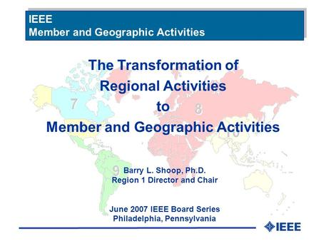 The Transformation of Regional Activities to Member and Geographic Activities Barry L. Shoop, Ph.D. Region 1 Director and Chair June 2007 IEEE Board Series.