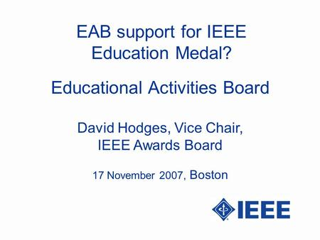 EAB support for IEEE Education Medal? David Hodges, Vice Chair, IEEE Awards Board Educational Activities Board 17 November 2007, Boston.