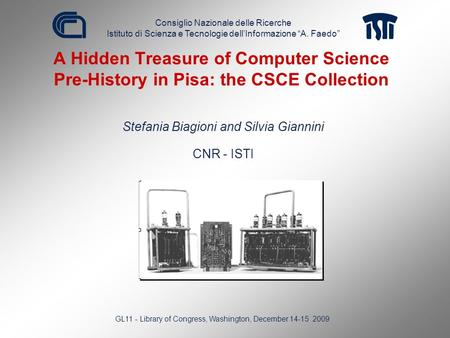 A Hidden Treasure of Computer Science Pre-History in Pisa: the CSCE Collection Stefania Biagioni and Silvia Giannini CNR - ISTI GL11 - Library of Congress,