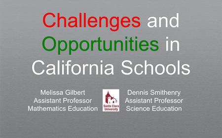Challenges and Opportunities in California Schools Melissa Gilbert Assistant Professor Mathematics Education Dennis Smithenry Assistant Professor Science.