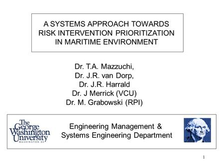 1 A SYSTEMS APPROACH TOWARDS RISK INTERVENTION PRIORITIZATION IN MARITIME ENVIRONMENT Dr. T.A. Mazzuchi, Dr. J.R. van Dorp, Dr. J.R. Harrald Dr. J Merrick.