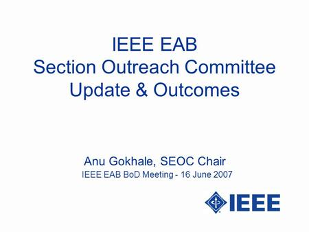 IEEE EAB Section Outreach Committee Update & Outcomes Anu Gokhale, SEOC Chair IEEE EAB BoD Meeting - 16 June 2007.