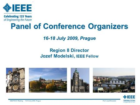 IEEE POCO Meeting 16-18 July 2009, Prague Prof. Jozef Modelski Panel of Conference Organizers 16-18 July 2009, Prague Region 8 Director Jozef Modelski,