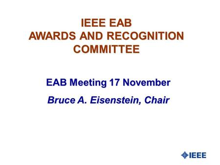 IEEE EAB AWARDS AND RECOGNITION COMMITTEE EAB Meeting 17 November Bruce A. Eisenstein, Chair.