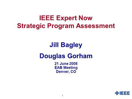 1 IEEE Expert Now Strategic Program Assessment Jill Bagley Douglas Gorham 21 June 2008 EAB Meeting Denver, CO.