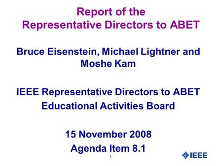 1 Report of the Representative Directors to ABET Bruce Eisenstein, Michael Lightner and Moshe Kam IEEE Representative Directors to ABET Educational Activities.