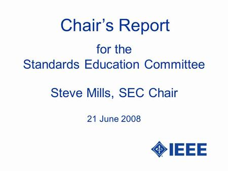 Chairs Report Steve Mills, SEC Chair for the Standards Education Committee 21 June 2008.