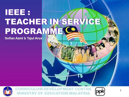 CURRICULUM DEVELOPMENT CENTRE MINISTRY OF EDUCATION MALAYSIA 1 IEEE : TEACHER IN SERVICE PROGRAMME IEEE : TEACHER IN SERVICE PROGRAMME Sofian Azmi b Tajul.