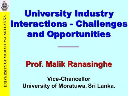 UNIVERSITY OF MORATUWA, SRI LANKA Prof. Malik Ranasinghe Vice-Chancellor University of Moratuwa, Sri Lanka. University Industry Interactions - Challenges.