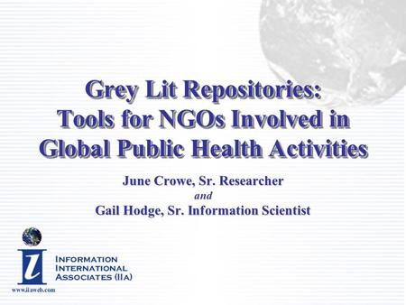 Grey Lit Repositories: Tools for NGOs Involved in Global Public Health Activities June Crowe, Sr. Researcher and Gail Hodge, Sr. Information Scientist.