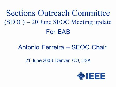 Sections Outreach Committee (SEOC) – 20 June SEOC Meeting update Antonio Ferreira – SEOC Chair For EAB 21 June 2008 Denver, CO, USA.
