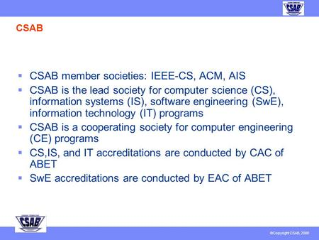 © Copyright CSAB 2007 CSAB, Inc. Report to IEEE EAB February 15, 2008 J. Fernando Naveda Member, CSAB BoD Vice-Chair, IEEE-CS EAB.