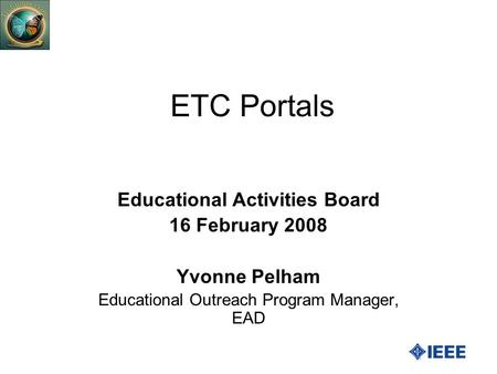 ETC Portals Educational Activities Board 16 February 2008 Yvonne Pelham Educational Outreach Program Manager, EAD.