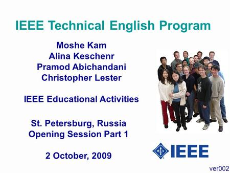 IEEE Technical English Program Moshe Kam Alina Keschenr Pramod Abichandani Christopher Lester IEEE Educational Activities St. Petersburg, Russia Opening.