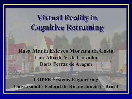 Virtual Reality in Cognitive Retraining Rosa Maria Esteves Moreira da Costa Luis Alfredo V. de Carvalho Dóris Ferraz de Aragon COPPE-Systems Engineering.